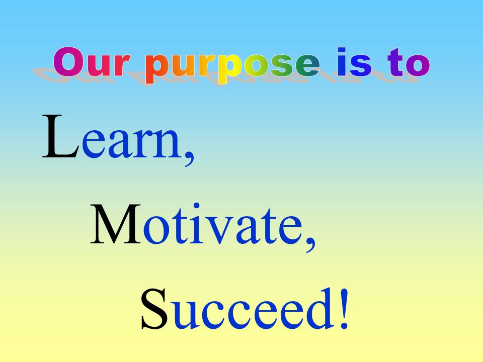 Our purpose is to Learn, Motivate, Succeed!