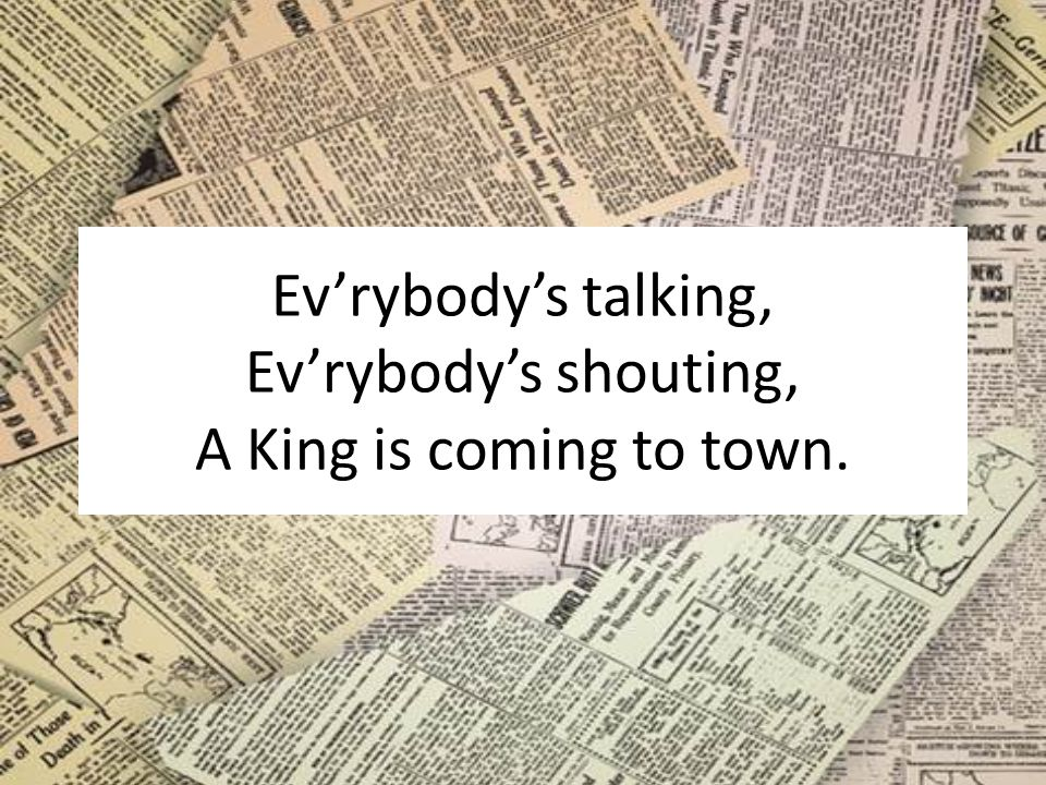 Ev'rybody's talking, Ev'rybody's shouting, A King is coming to town.