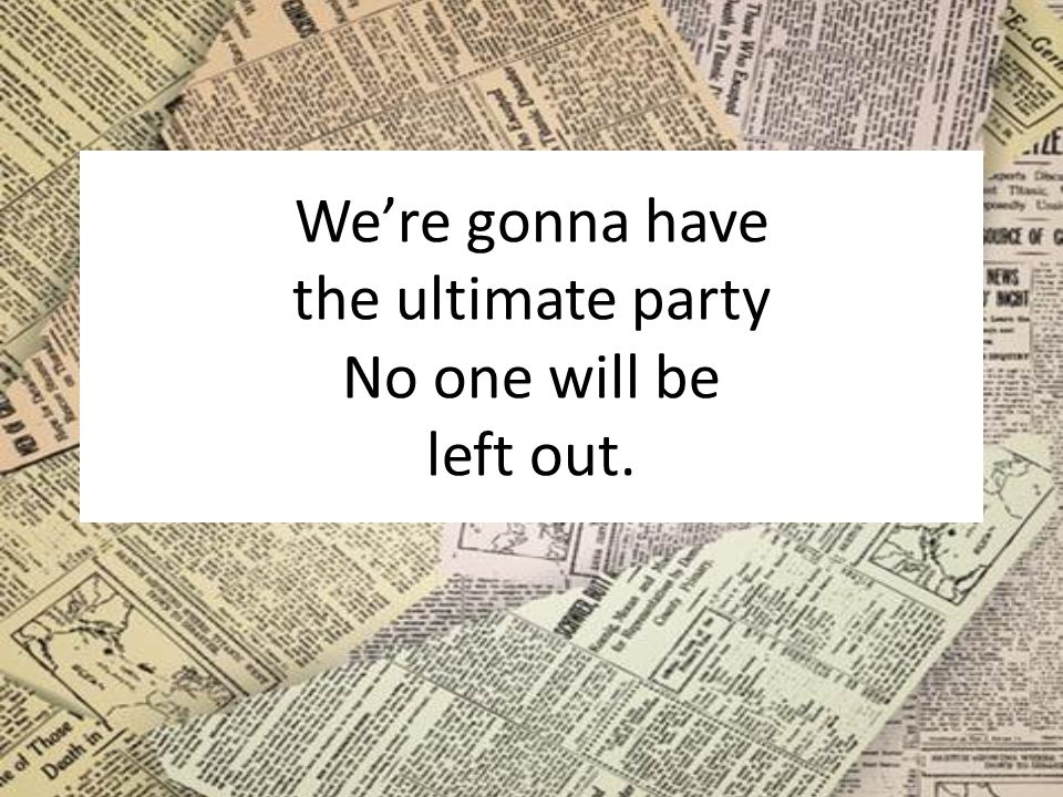 We're gonna have the ultimate party No one will be left out.