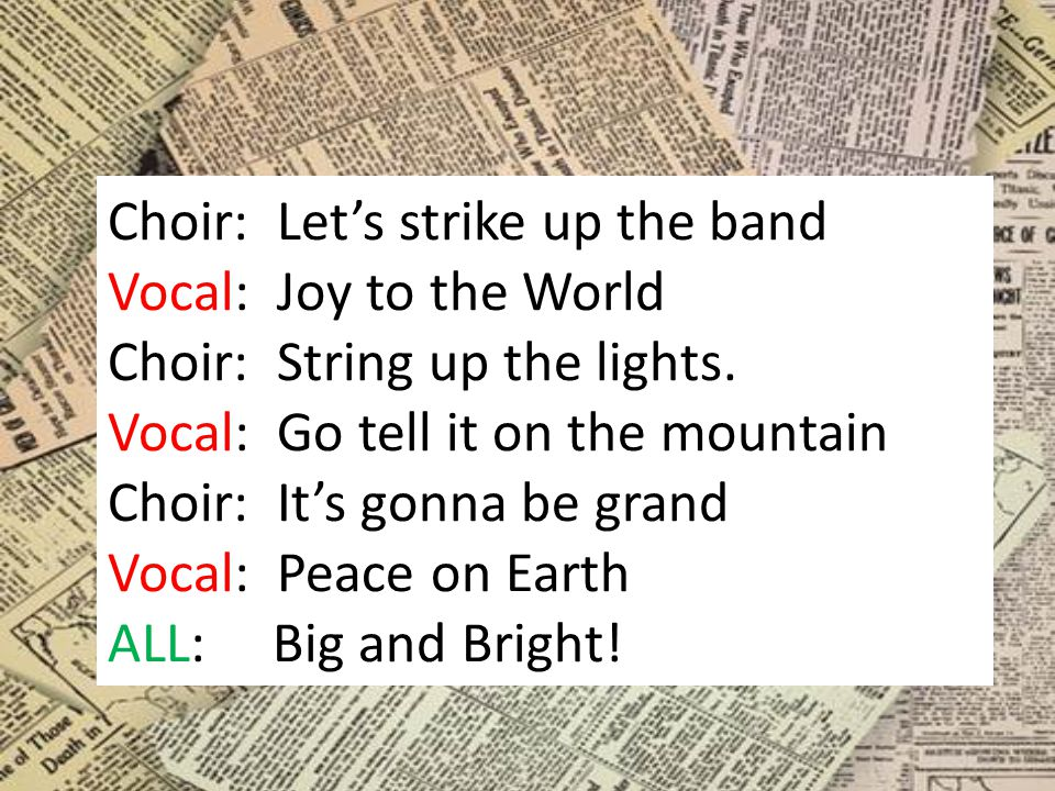 Choir: Let's strike up the band Vocal: Joy to the World Choir: String up the lights.