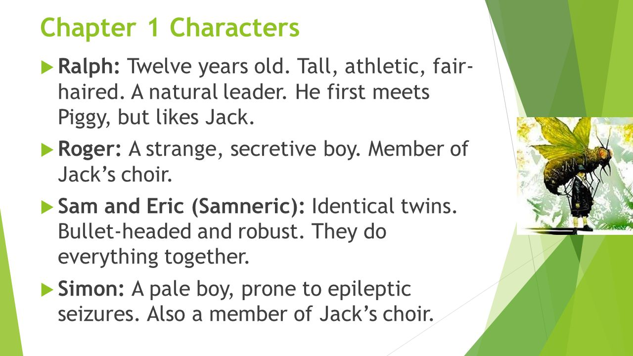 Chapter 1 Characters Ralph: Twelve years old. Tall, athletic, fair- haired. A natural leader. He first meets Piggy, but likes Jack.