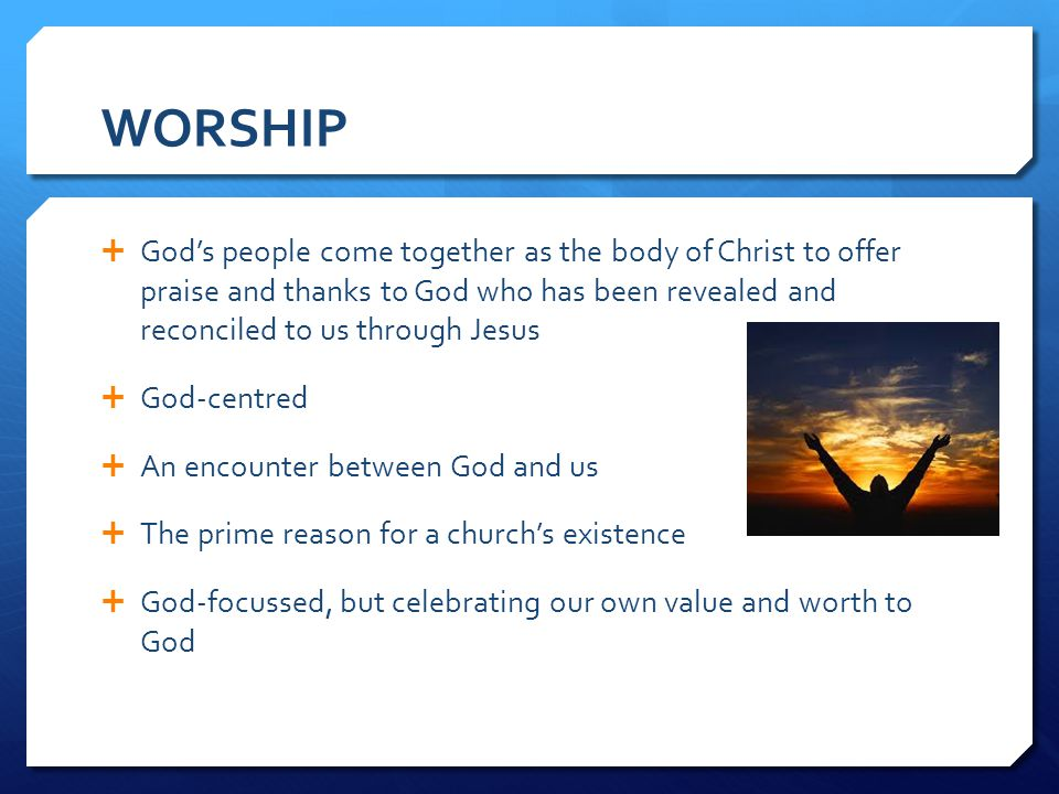 WORSHIP God's people come together as the body of Christ to offer praise and thanks to God who has been revealed and reconciled to us through Jesus.