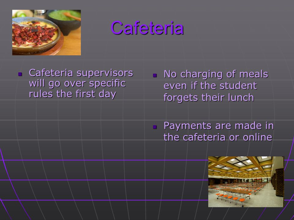 Cafeteria Cafeteria supervisors will go over specific rules the first day. No charging of meals even if the student forgets their lunch.