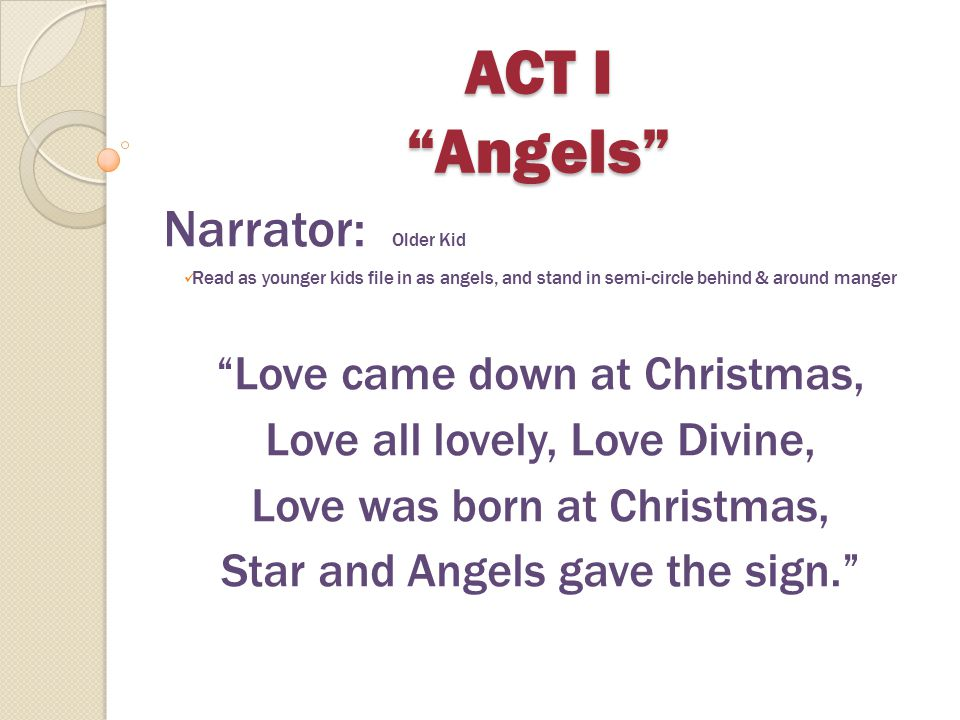 ACT I Angels Narrator: Older Kid Love came down at Christmas,