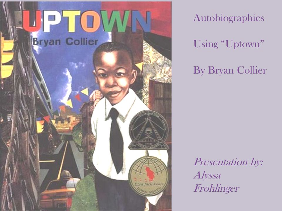 Autobiographies Using Uptown By Bryan Collier Presentation by: Alyssa Frohlinger