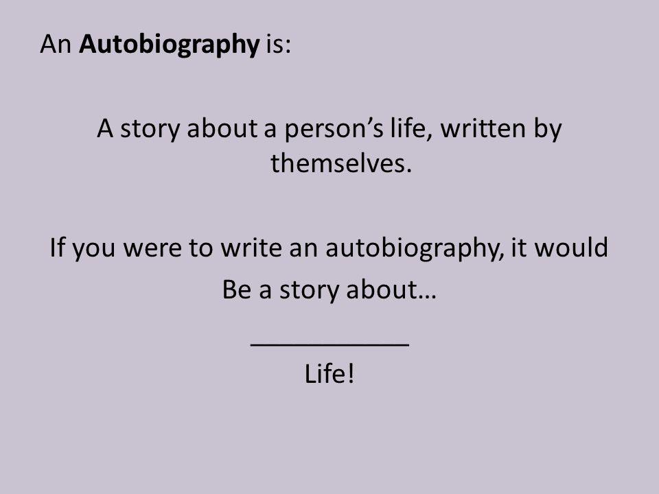 An Autobiography is: A story about a person's life, written by themselves.