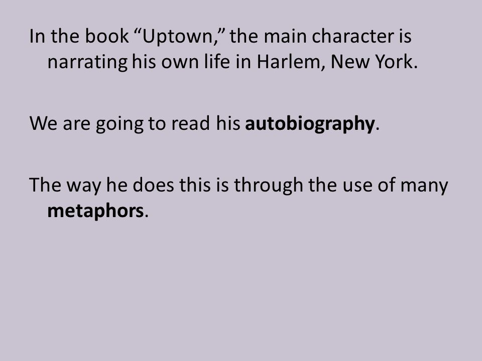 In the book Uptown, the main character is narrating his own life in Harlem, New York.