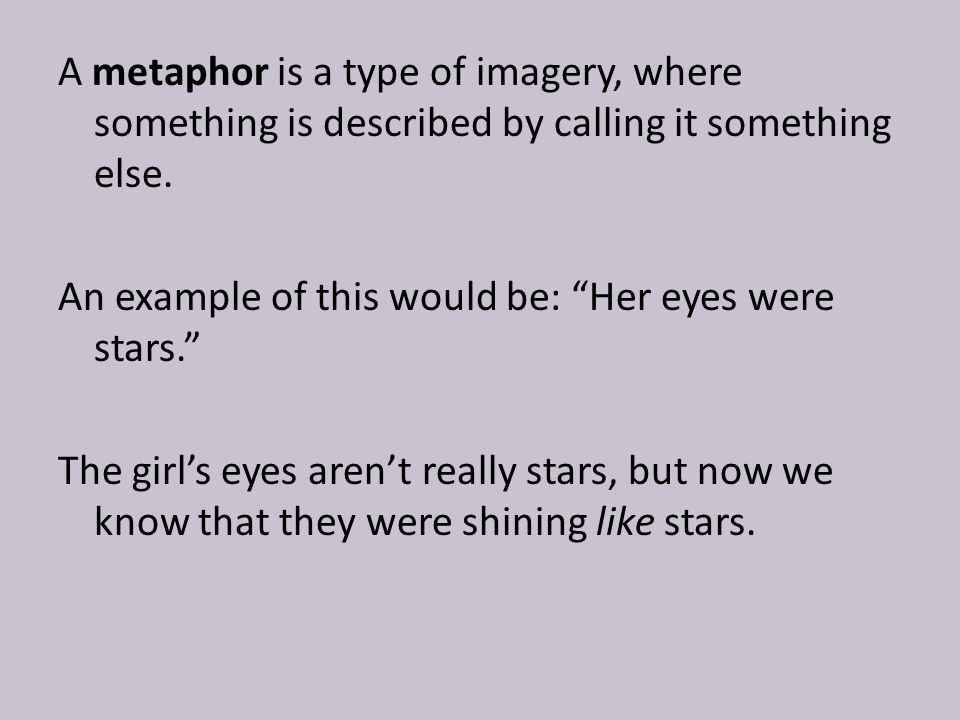 A metaphor is a type of imagery, where something is described by calling it something else.