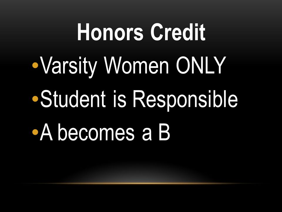 Honors Credit Varsity Women ONLY Student is Responsible A becomes a B
