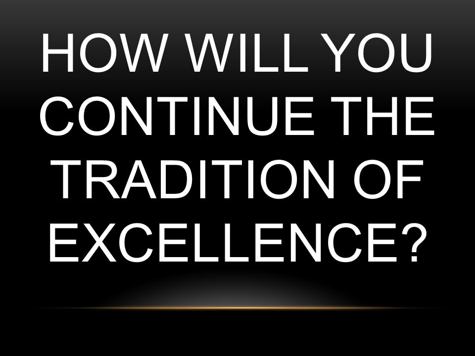 How will you continue the tradition of excellence