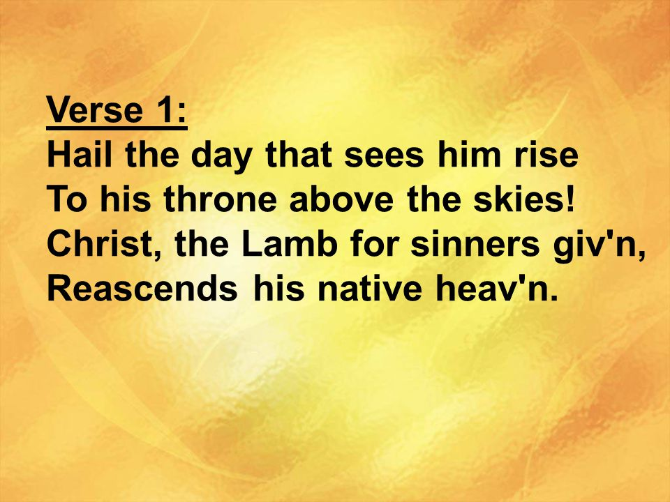 Verse 1: Hail the day that sees him rise. To his throne above the skies! Christ, the Lamb for sinners giv n,