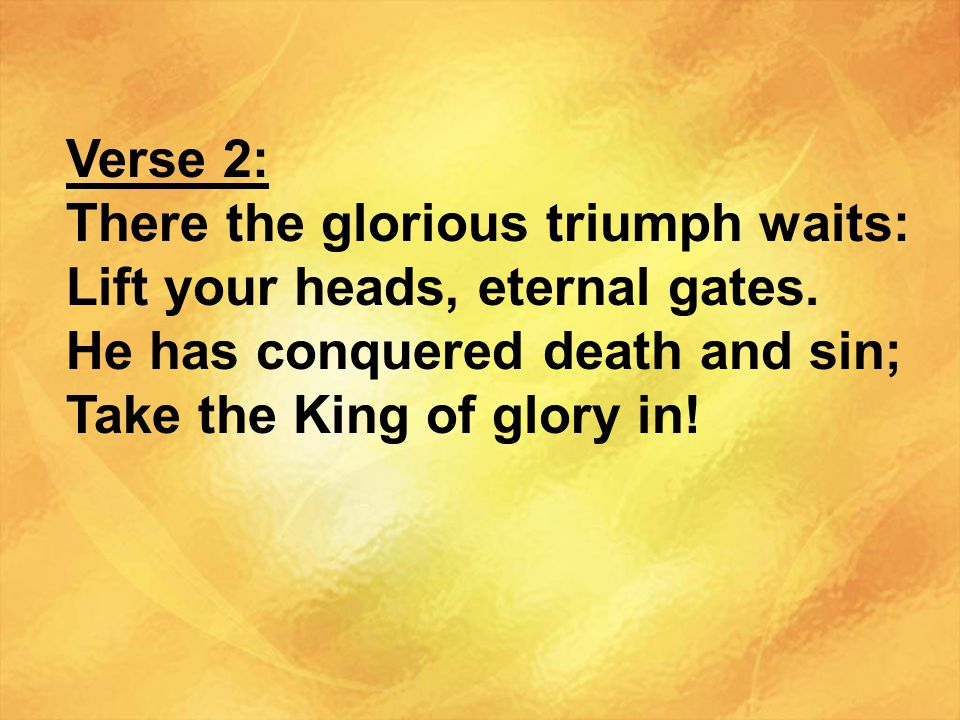 Verse 2: There the glorious triumph waits: Lift your heads, eternal gates. He has conquered death and sin;
