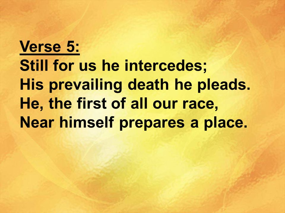Verse 5: Still for us he intercedes; His prevailing death he pleads. He, the first of all our race,