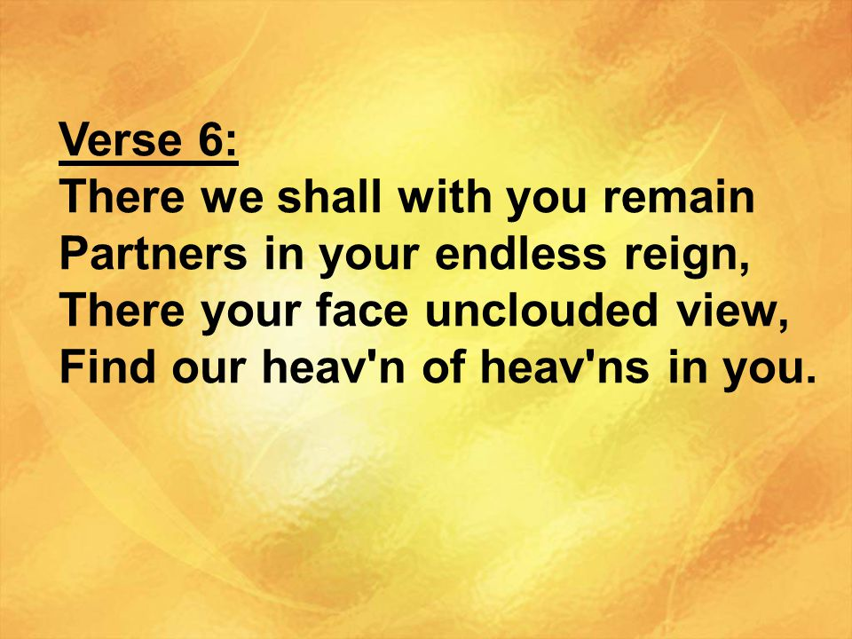 Verse 6: There we shall with you remain. Partners in your endless reign, There your face unclouded view,
