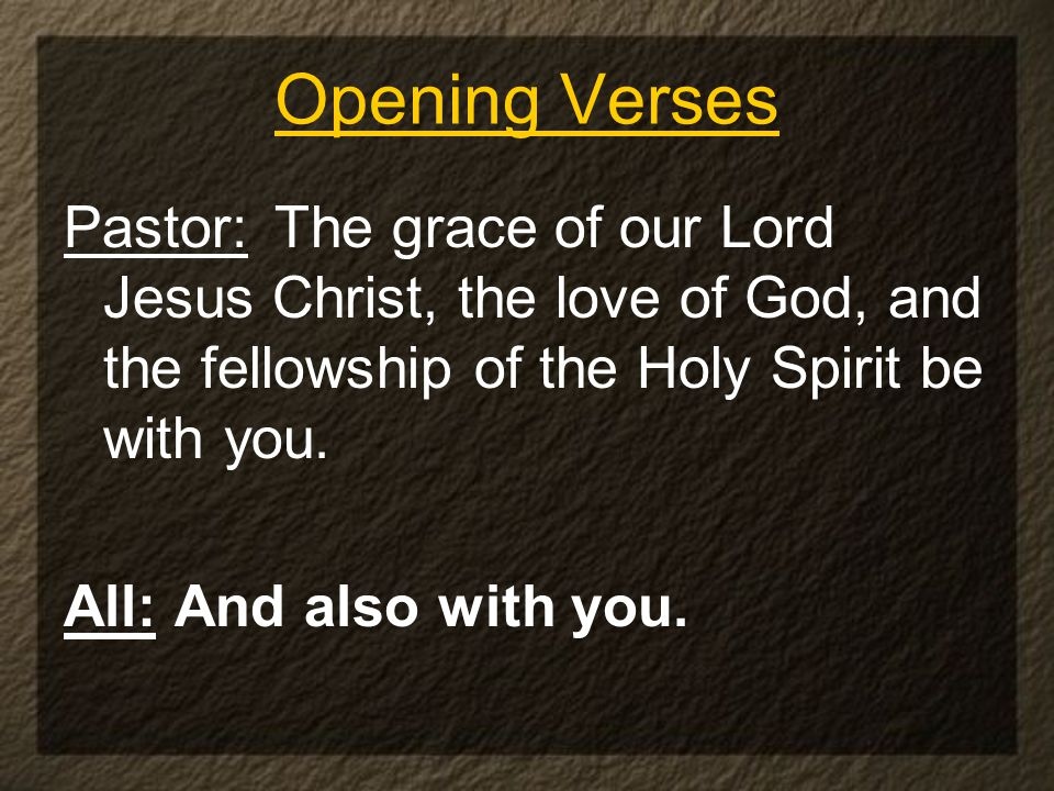Opening Verses Pastor: The grace of our Lord Jesus Christ, the love of God, and the fellowship of the Holy Spirit be with you.