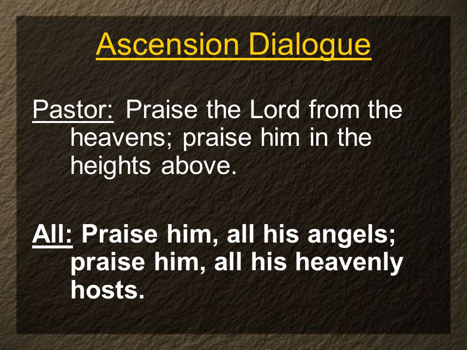 Ascension Dialogue Pastor: Praise the Lord from the heavens; praise him in the heights above.