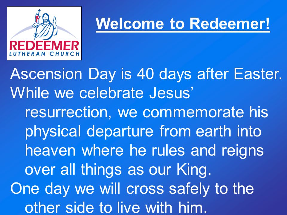 Welcome to Redeemer! Ascension Day is 40 days after Easter.