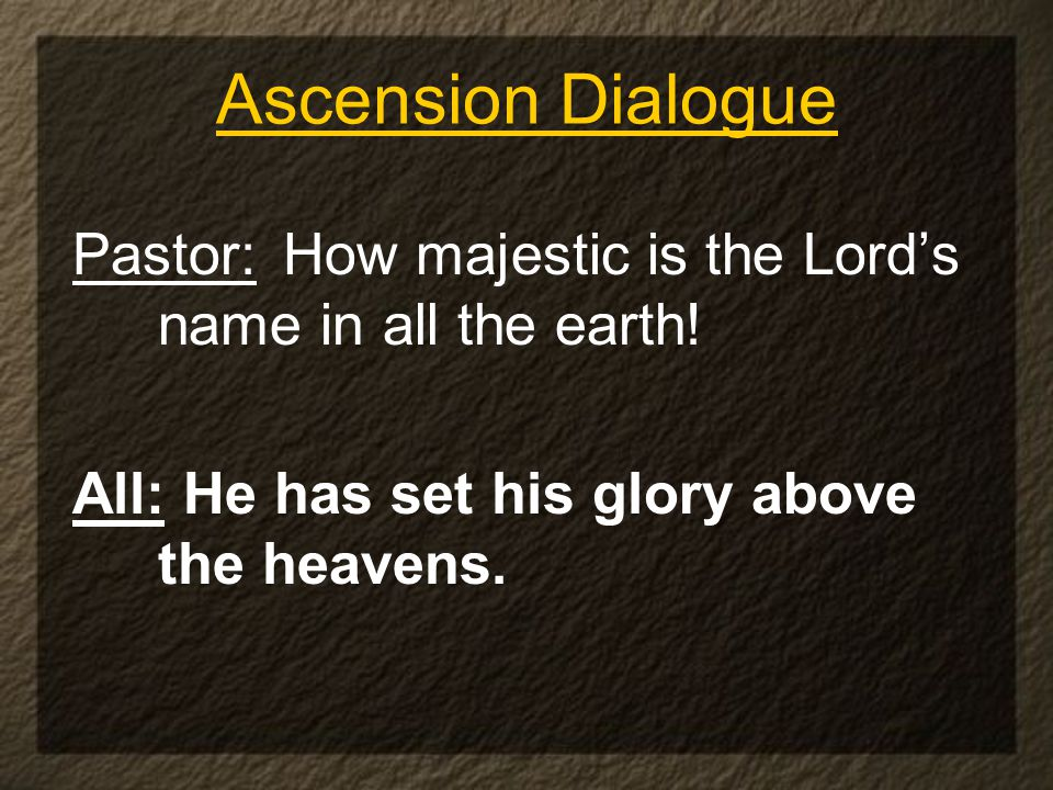 Ascension Dialogue Pastor: How majestic is the Lord's name in all the earth.