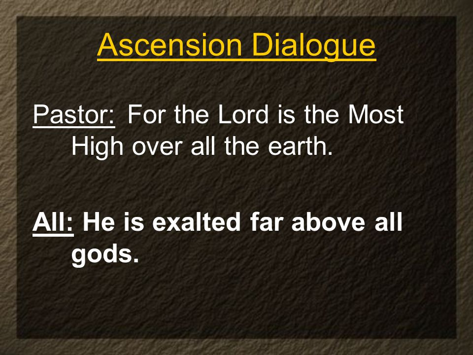 Ascension Dialogue Pastor: For the Lord is the Most High over all the earth.