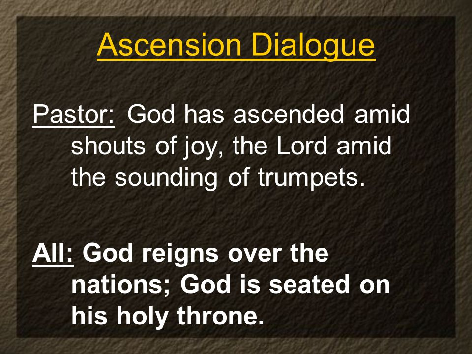 Ascension Dialogue Pastor: God has ascended amid shouts of joy, the Lord amid the sounding of trumpets.