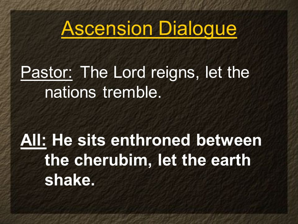 Ascension Dialogue Pastor: The Lord reigns, let the nations tremble.