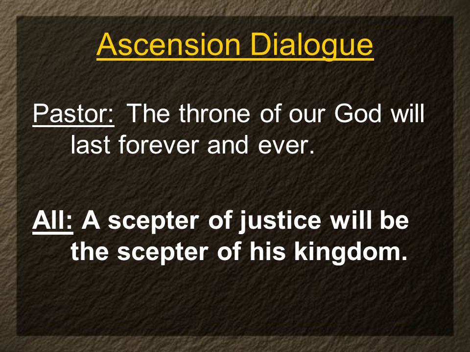Ascension Dialogue Pastor: The throne of our God will last forever and ever.