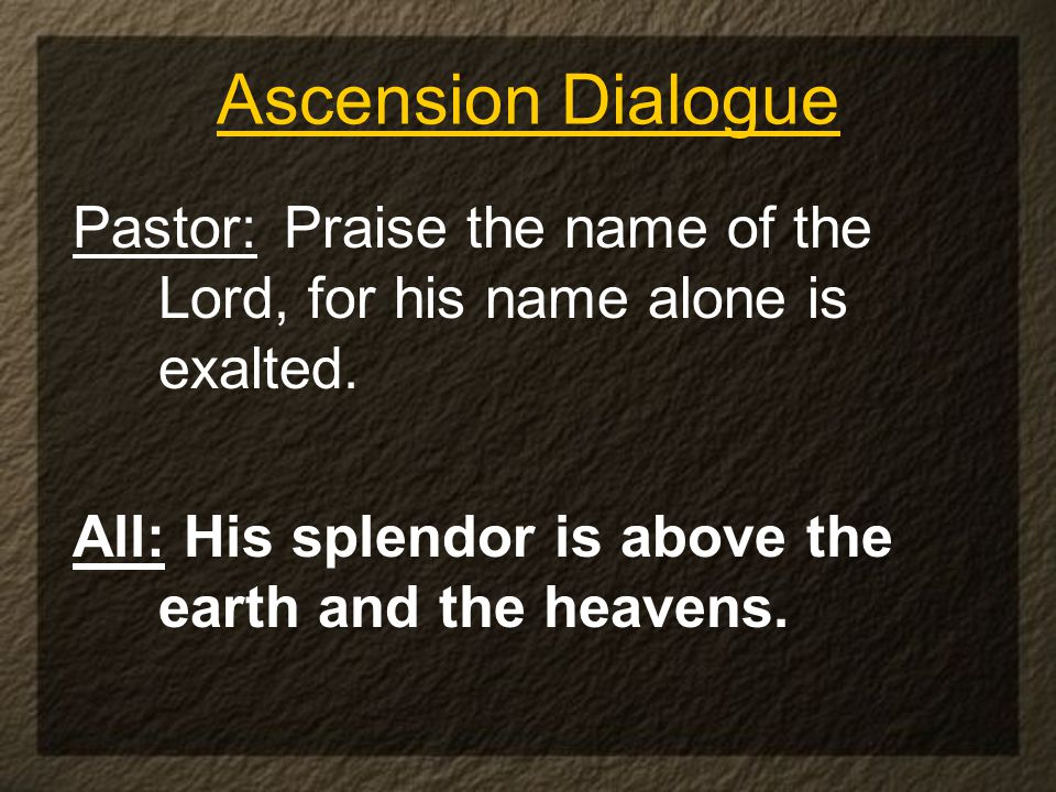 Ascension Dialogue Pastor: Praise the name of the Lord, for his name alone is exalted.