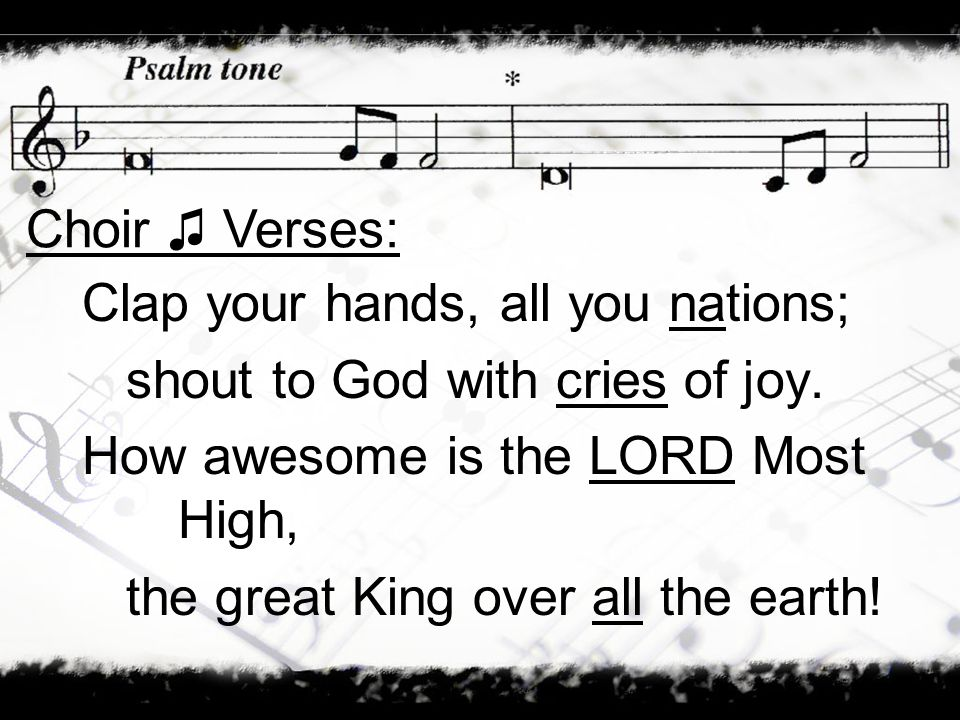 Choir ♫ Verses: Clap your hands, all you nations; shout to God with cries of joy. How awesome is the LORD Most High,