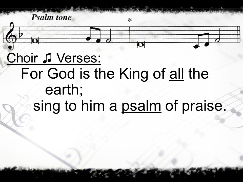 For God is the King of all the earth; sing to him a psalm of praise.