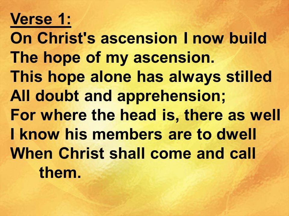 Verse 1: On Christ s ascension I now build. The hope of my ascension. This hope alone has always stilled.