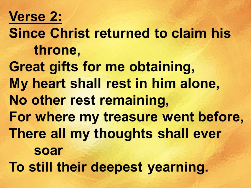 Verse 2: Since Christ returned to claim his throne, Great gifts for me obtaining, My heart shall rest in him alone,
