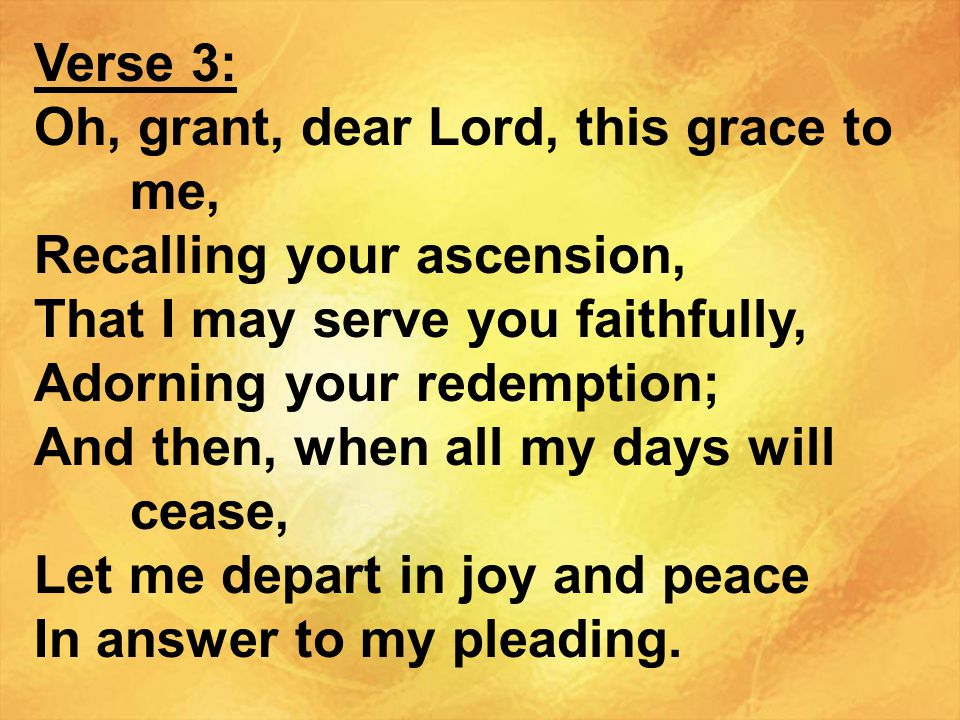 Verse 3: Oh, grant, dear Lord, this grace to me, Recalling your ascension, That I may serve you faithfully,