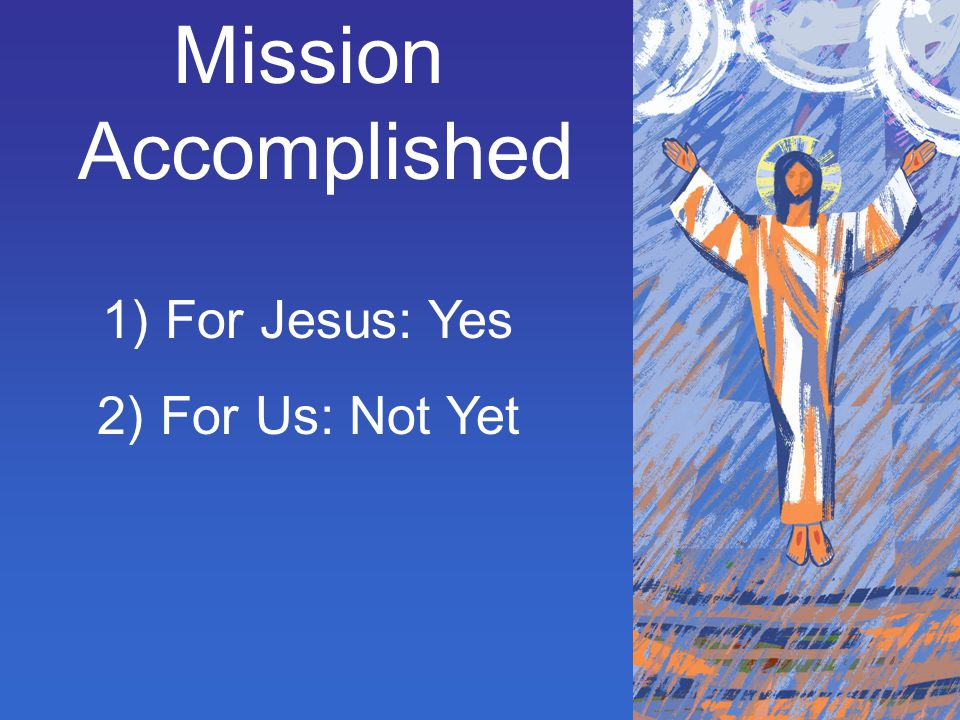 Mission Accomplished For Jesus: Yes For Us: Not Yet