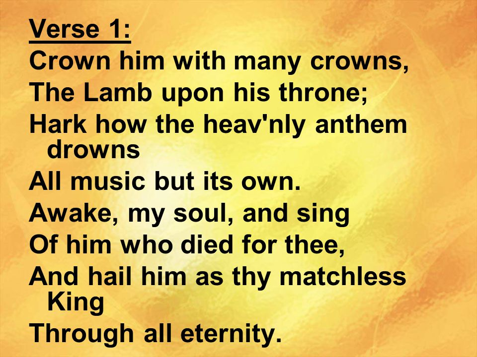 Verse 1: Crown him with many crowns, The Lamb upon his throne; Hark how the heav nly anthem drowns.