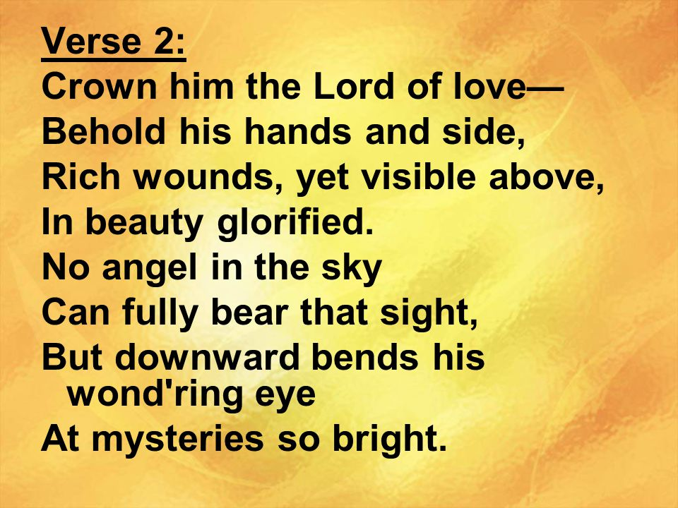 Verse 2: Crown him the Lord of love— Behold his hands and side, Rich wounds, yet visible above, In beauty glorified.