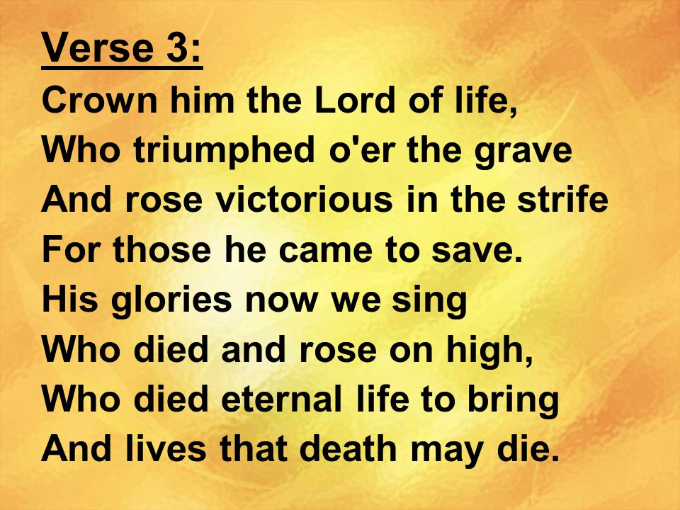 Verse 3: Crown him the Lord of life, Who triumphed o er the grave