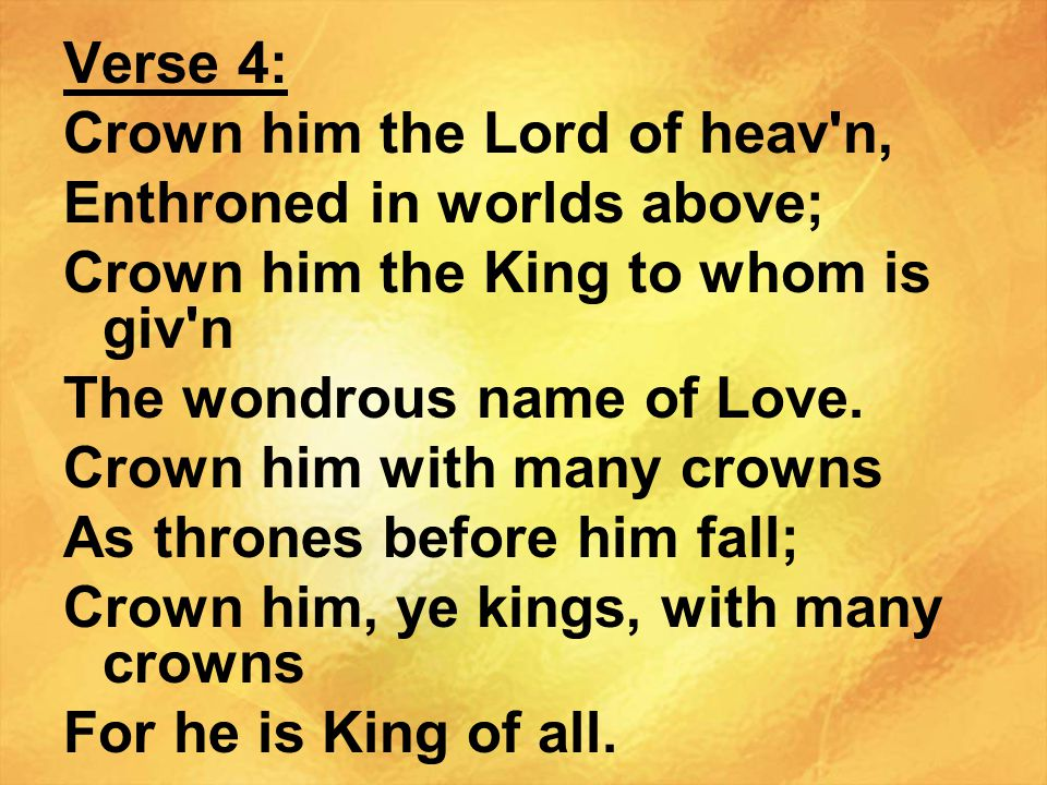 Verse 4: Crown him the Lord of heav n, Enthroned in worlds above; Crown him the King to whom is giv n.