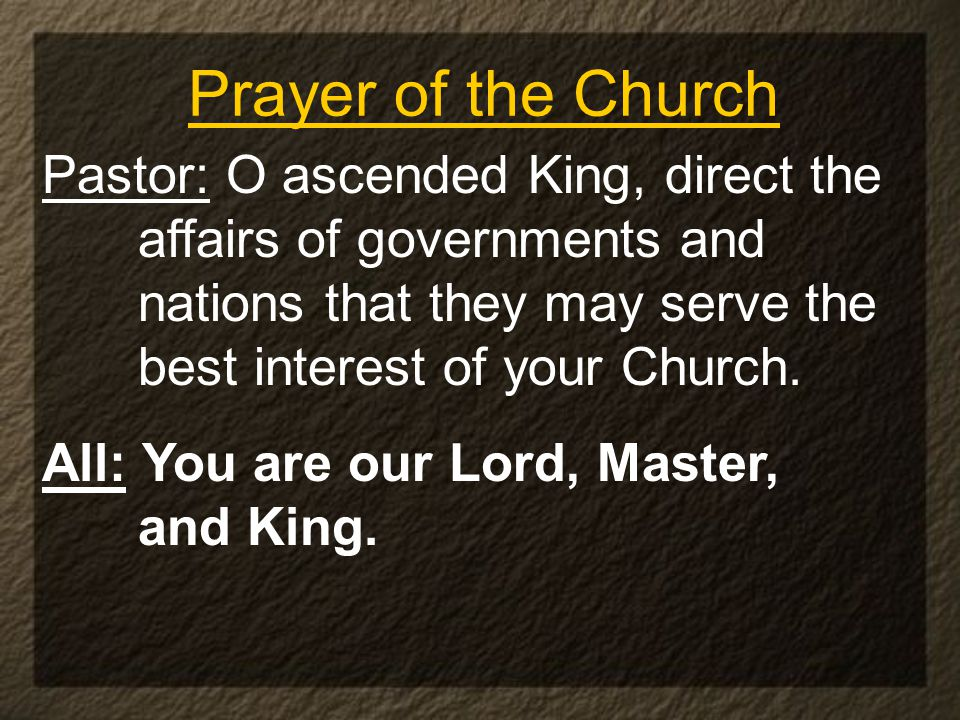 Prayer of the Church Pastor: O ascended King, direct the affairs of governments and nations that they may serve the best interest of your Church.