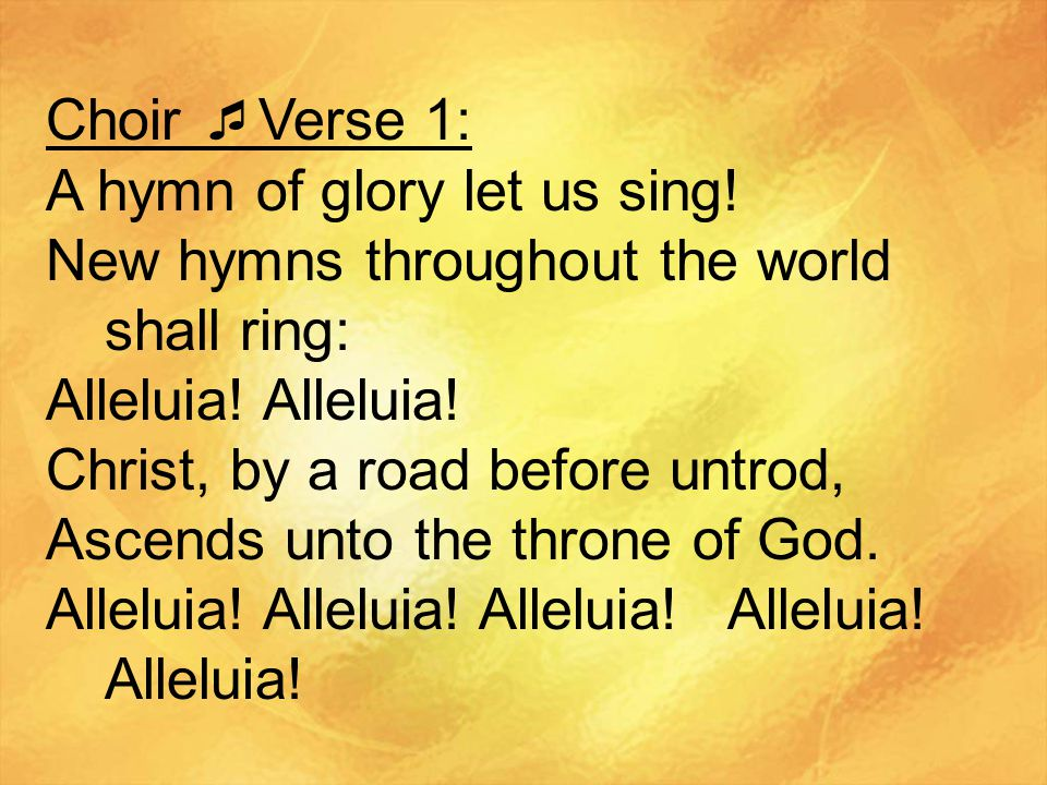 Choir Verse 1: A hymn of glory let us sing! New hymns throughout the world shall ring: Alleluia! Alleluia!