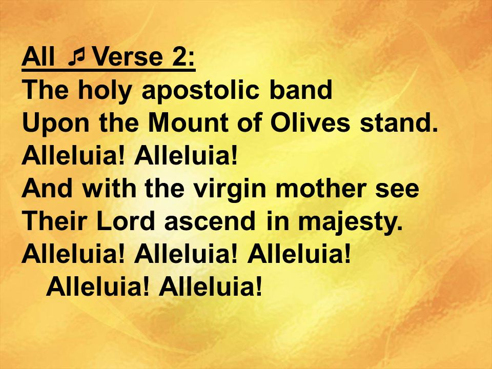 All Verse 2: The holy apostolic band. Upon the Mount of Olives stand. Alleluia! Alleluia! And with the virgin mother see.