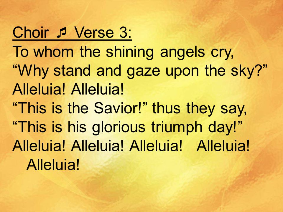 Choir  Verse 3: To whom the shining angels cry, Why stand and gaze upon the sky Alleluia! Alleluia!
