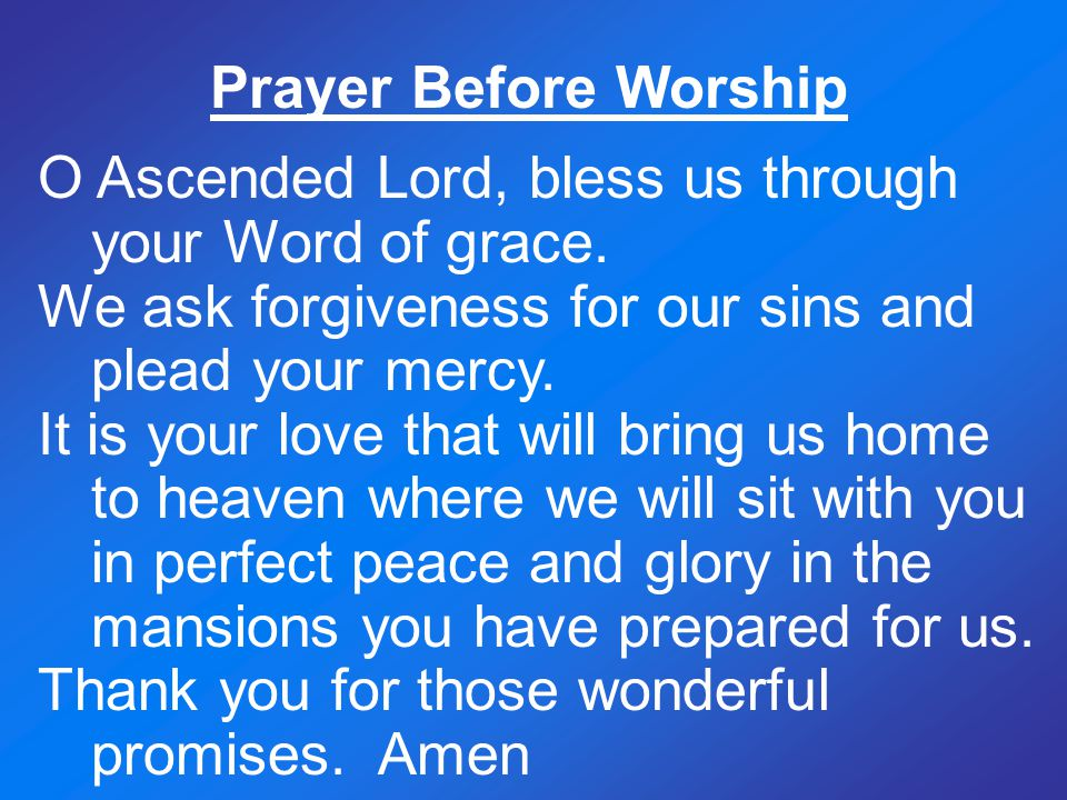 Prayer Before Worship O Ascended Lord, bless us through your Word of grace. We ask forgiveness for our sins and plead your mercy.