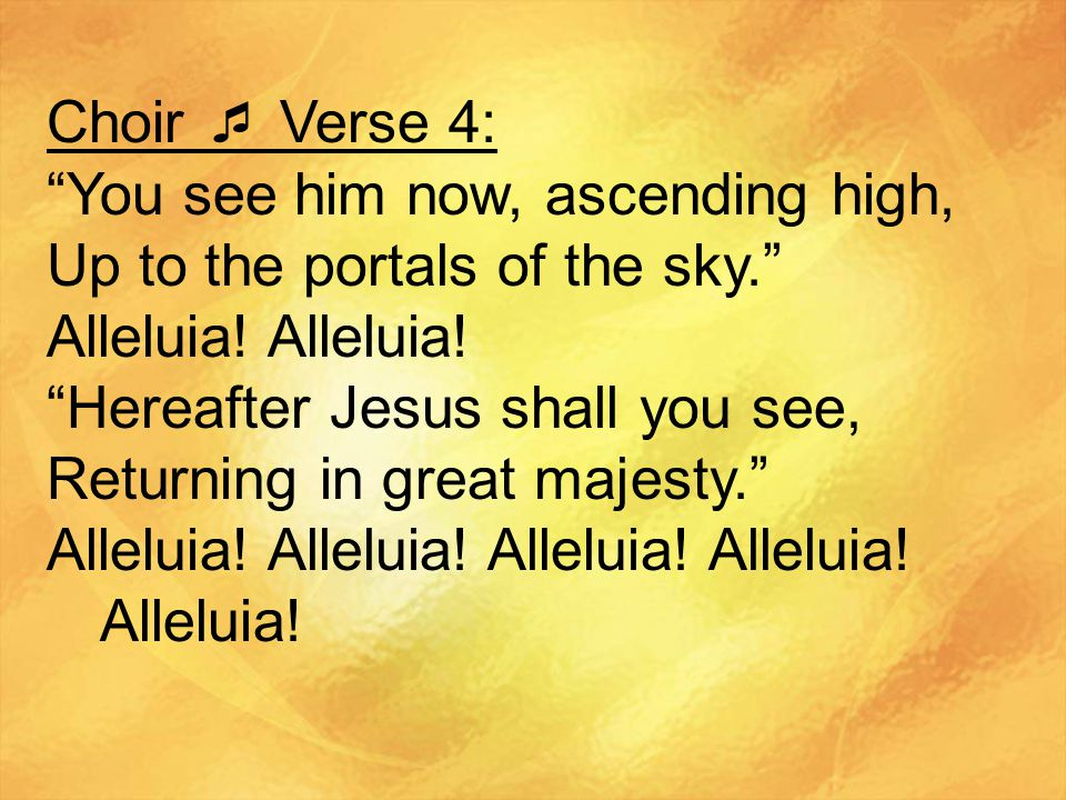 Choir  Verse 4: You see him now, ascending high, Up to the portals of the sky. Alleluia! Alleluia!