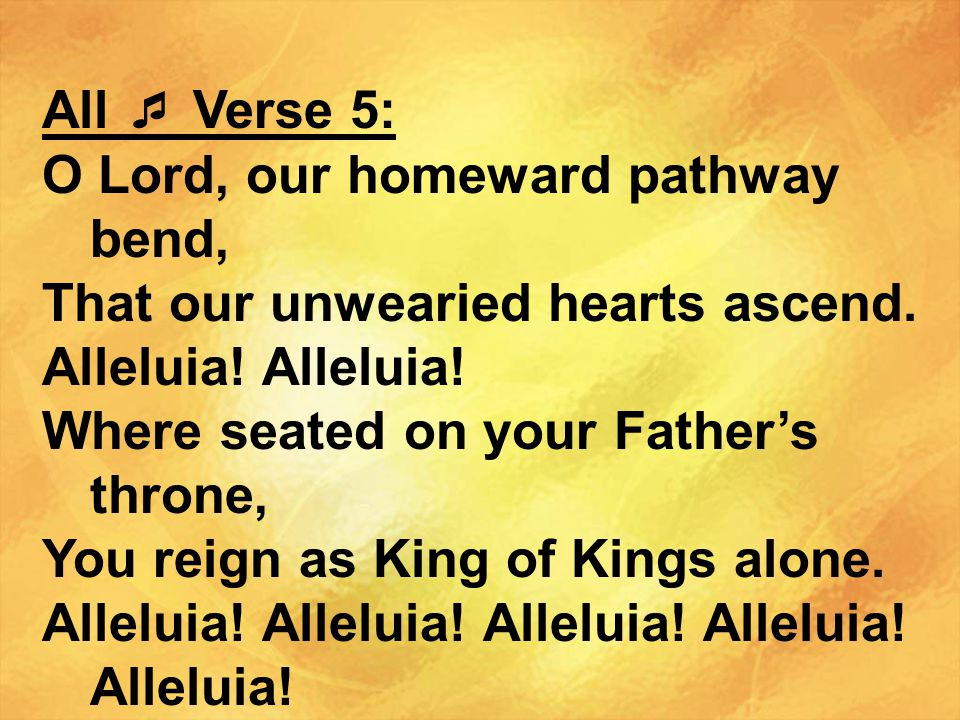 All  Verse 5: O Lord, our homeward pathway bend, That our unwearied hearts ascend. Alleluia! Alleluia!