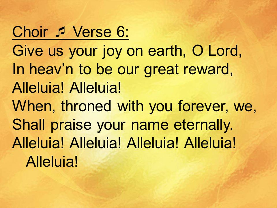 Choir  Verse 6: Give us your joy on earth, O Lord, In heav'n to be our great reward, Alleluia! Alleluia!
