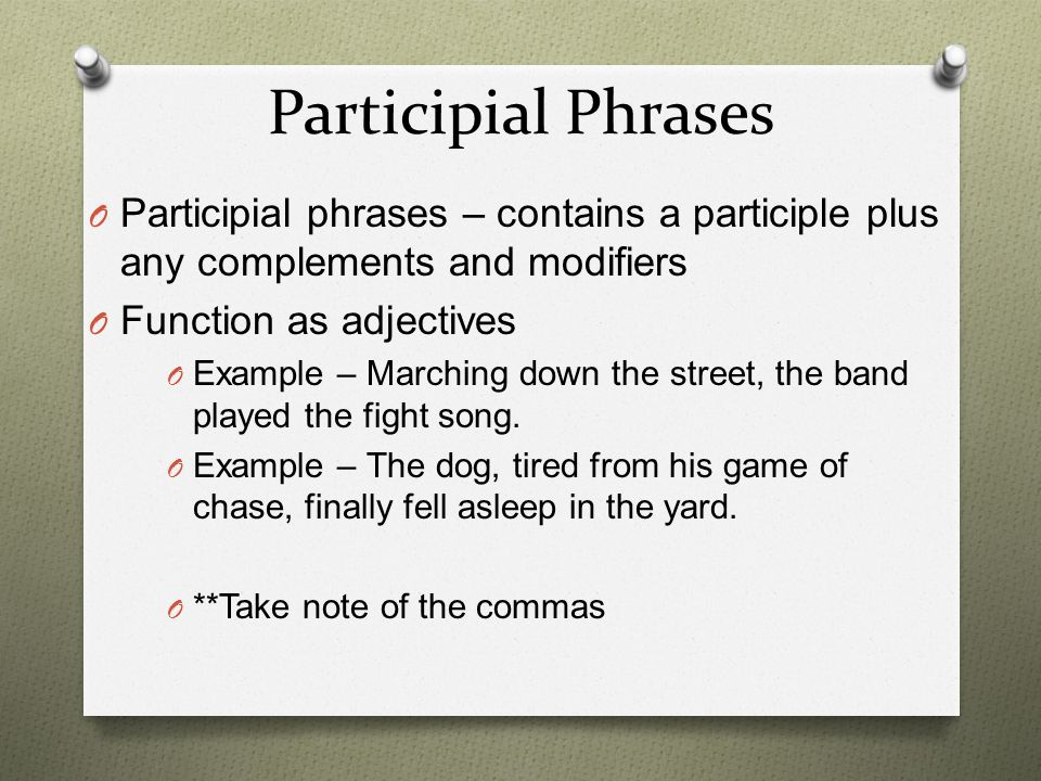 Participial Phrases Participial phrases – contains a participle plus any complements and modifiers.