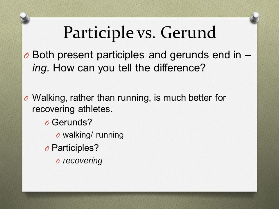 Participle vs. Gerund Both present participles and gerunds end in –ing. How can you tell the difference
