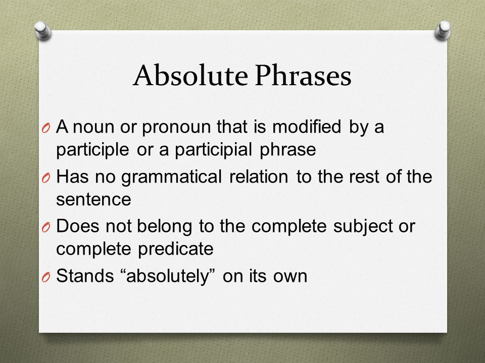 Absolute Phrases A noun or pronoun that is modified by a participle or a participial phrase. Has no grammatical relation to the rest of the sentence.