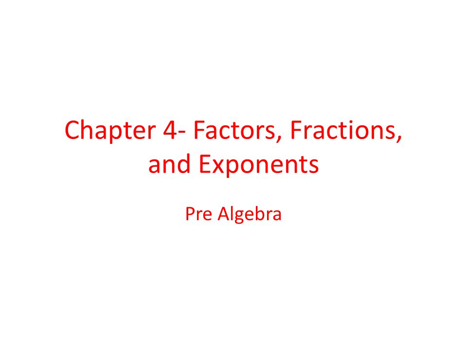Chapter 4- Factors, Fractions, and Exponents