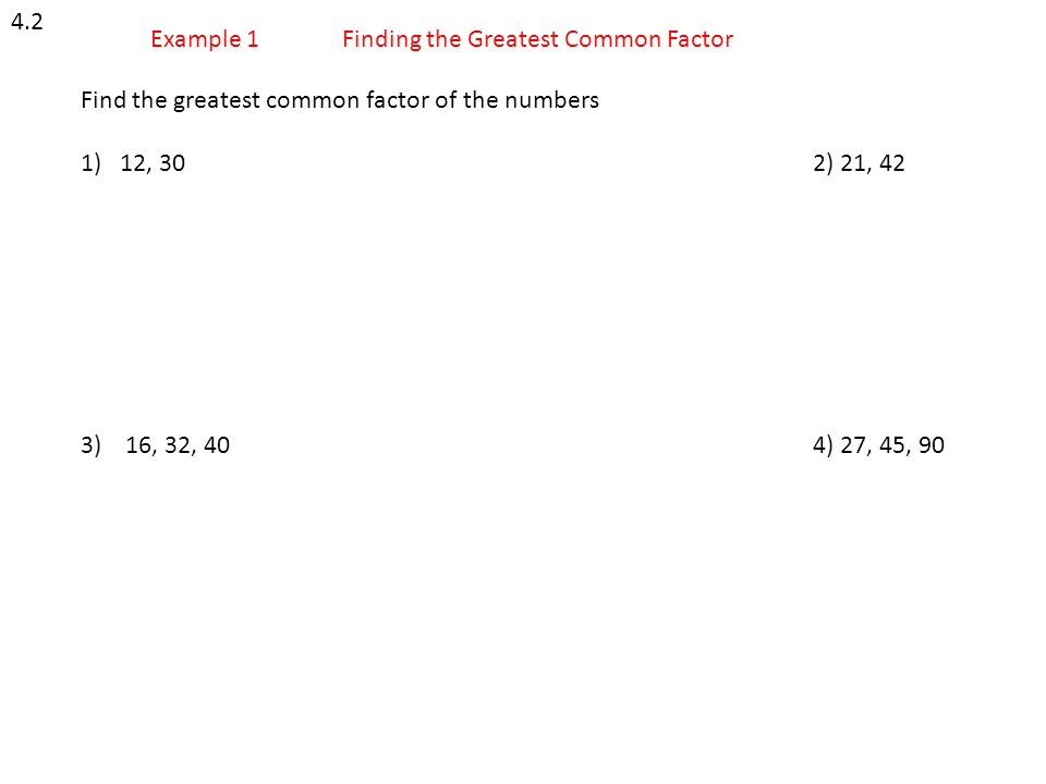 4.2 Example 1. Finding the Greatest Common Factor. Find the greatest common factor of the numbers.